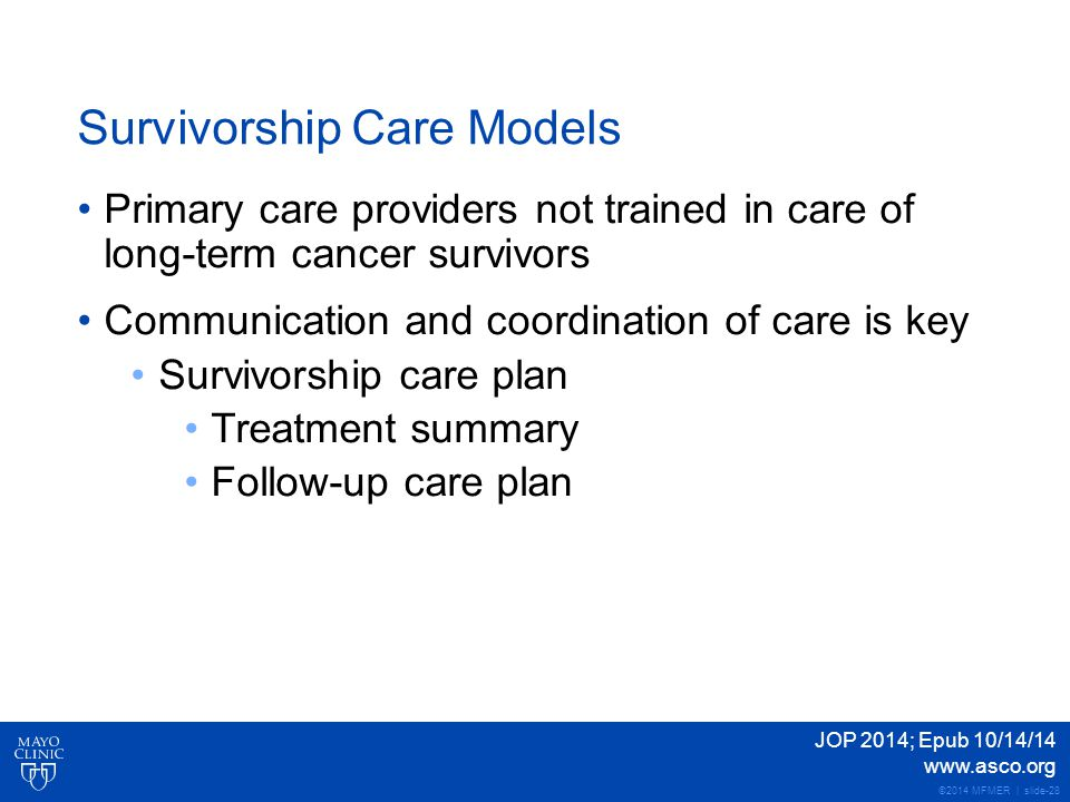 ©2014 MFMER | slide-28 Survivorship Care Models Primary care providers not trained in care of long-term cancer survivors Communication and coordination of care is key Survivorship care plan Treatment summary Follow-up care plan JOP 2014; Epub 10/14/14 www.asco.org