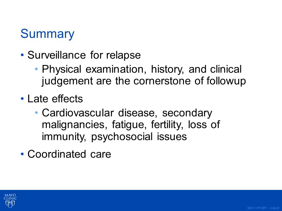 ©2014 MFMER | slide-30 Summary Surveillance for relapse Physical examination, history, and clinical judgement are the cornerstone of followup Late effects Cardiovascular disease, secondary malignancies, fatigue, fertility, loss of immunity, psychosocial issues Coordinated care