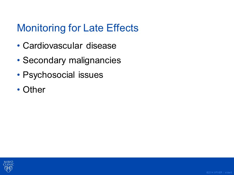 ©2014 MFMER | slide-8 Monitoring for Late Effects Cardiovascular disease Secondary malignancies Psychosocial issues Other