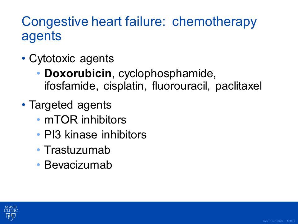 ©2014 MFMER | slide-9 Congestive heart failure: chemotherapy agents Cytotoxic agents Doxorubicin, cyclophosphamide, ifosfamide, cisplatin, fluorouracil, paclitaxel Targeted agents mTOR inhibitors PI3 kinase inhibitors Trastuzumab Bevacizumab