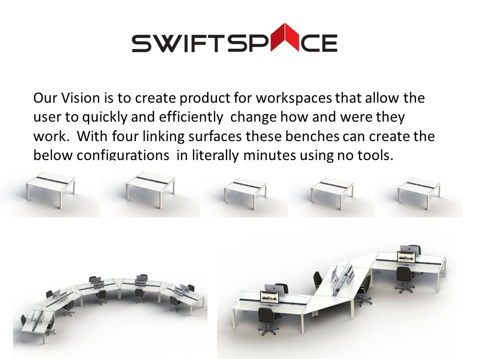 Our Vision is to create product for workspaces that allow the user to quickly and efficiently change how and were they work.