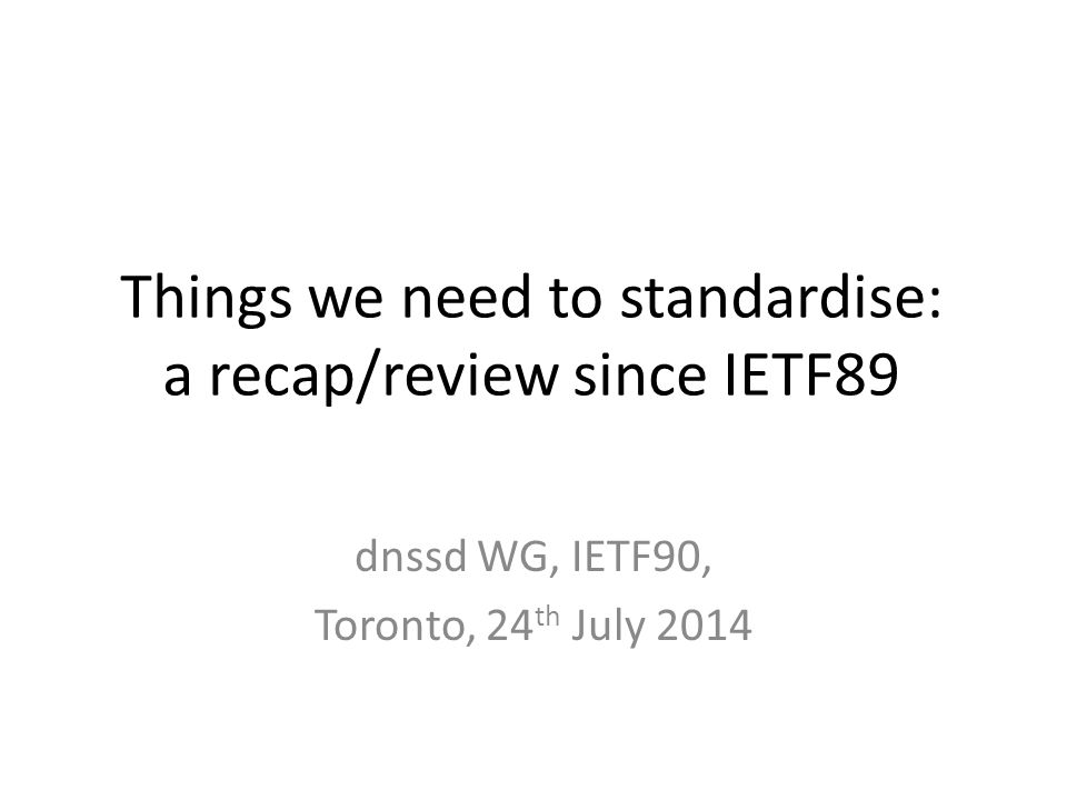 Things we need to standardise: a recap/review since IETF89 dnssd WG, IETF90, Toronto, 24 th July 2014