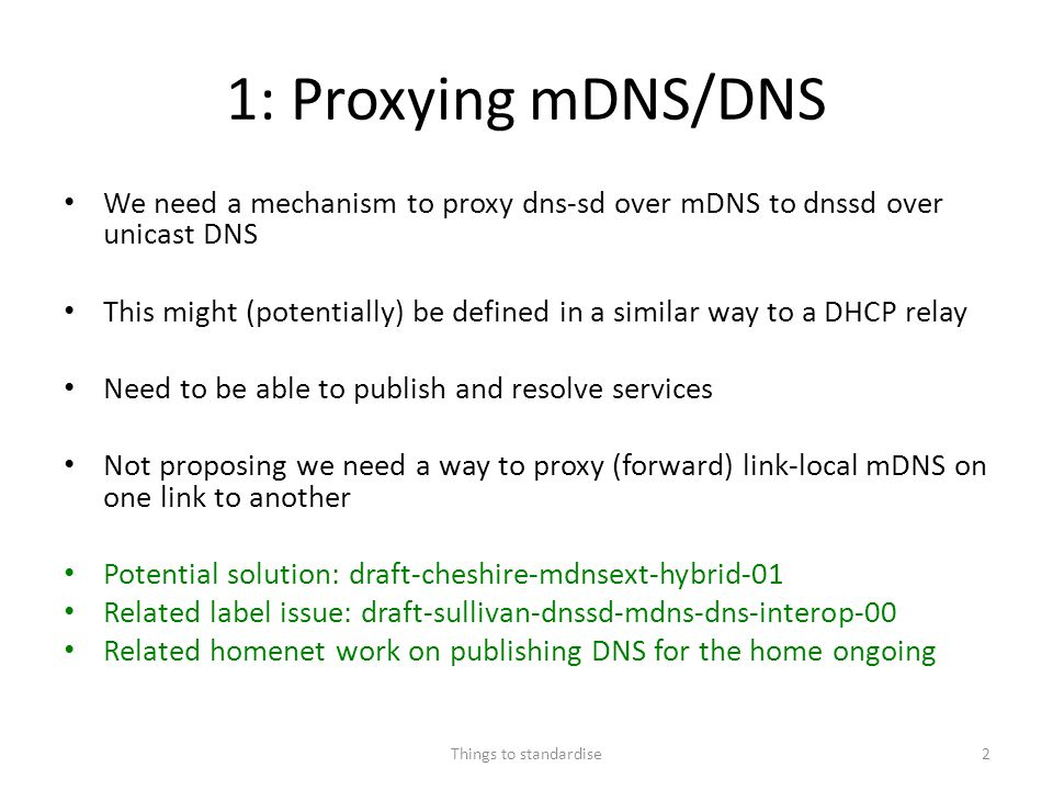 1: Proxying mDNS/DNS We need a mechanism to proxy dns-sd over mDNS to dnssd over unicast DNS This might (potentially) be defined in a similar way to a
