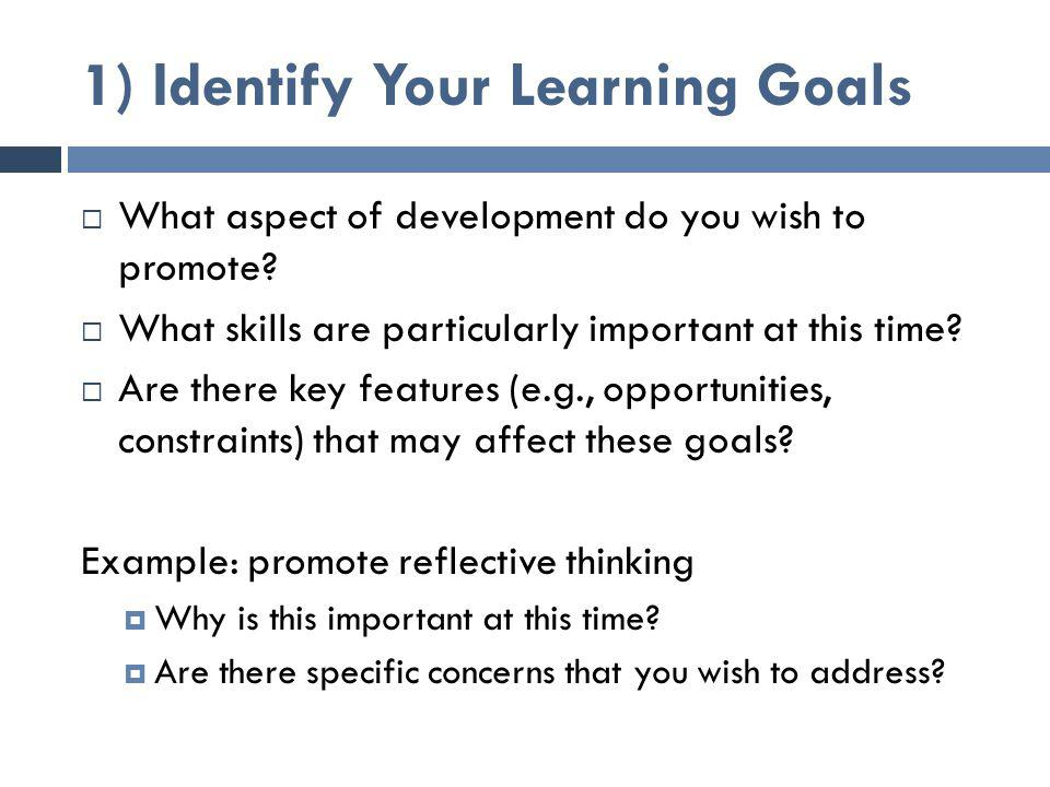1) Identify Your Learning Goals  What aspect of development do you wish to promote?  What skills are particularly important at this time?  Are ther