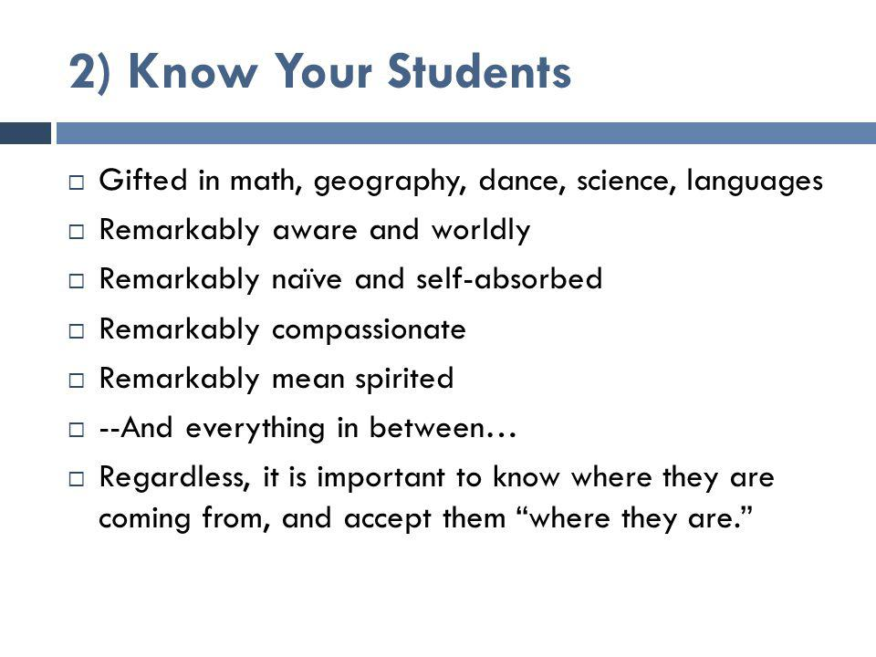 2) Know Your Students  Gifted in math, geography, dance, science, languages  Remarkably aware and worldly  Remarkably naïve and self-absorbed  Remarkably compassionate  Remarkably mean spirited  --And everything in between…  Regardless, it is important to know where they are coming from, and accept them where they are.