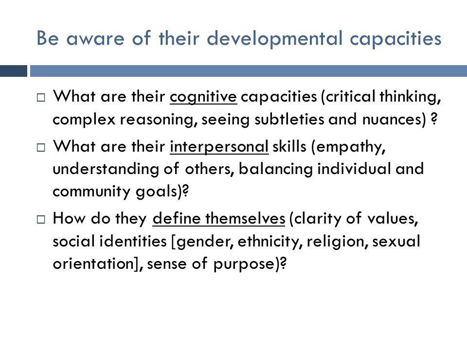 Be aware of their developmental capacities  What are their cognitive capacities (critical thinking, complex reasoning, seeing subtleties and nuances) .
