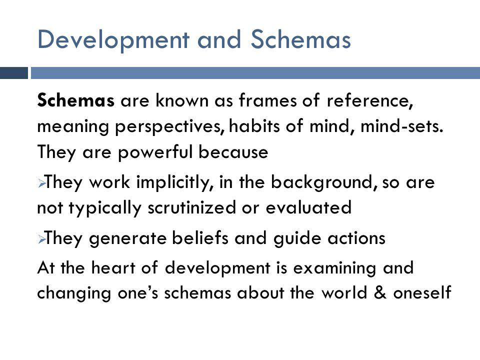 Development and Schemas Schemas are known as frames of reference, meaning perspectives, habits of mind, mind-sets.