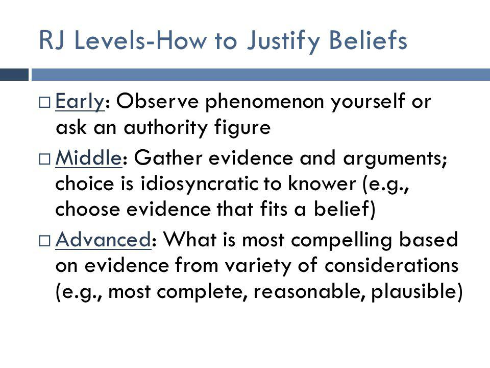 R J Levels-How to Justify Beliefs  Early: Observe phenomenon yourself or ask an authority figure  Middle: Gather evidence and arguments; choice is i