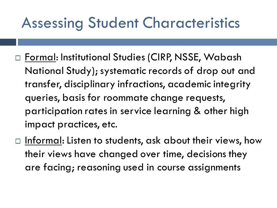 Assessing Student Characteristics  Formal: Institutional Studies (CIRP, NSSE, Wabash National Study); systematic records of drop out and transfer, di