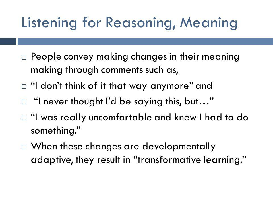 Listening for Reasoning, Meaning  People convey making changes in their meaning making through comments such as,  I don't think of it that way anymore and  I never thought I'd be saying this, but…  I was really uncomfortable and knew I had to do something.  When these changes are developmentally adaptive, they result in transformative learning.