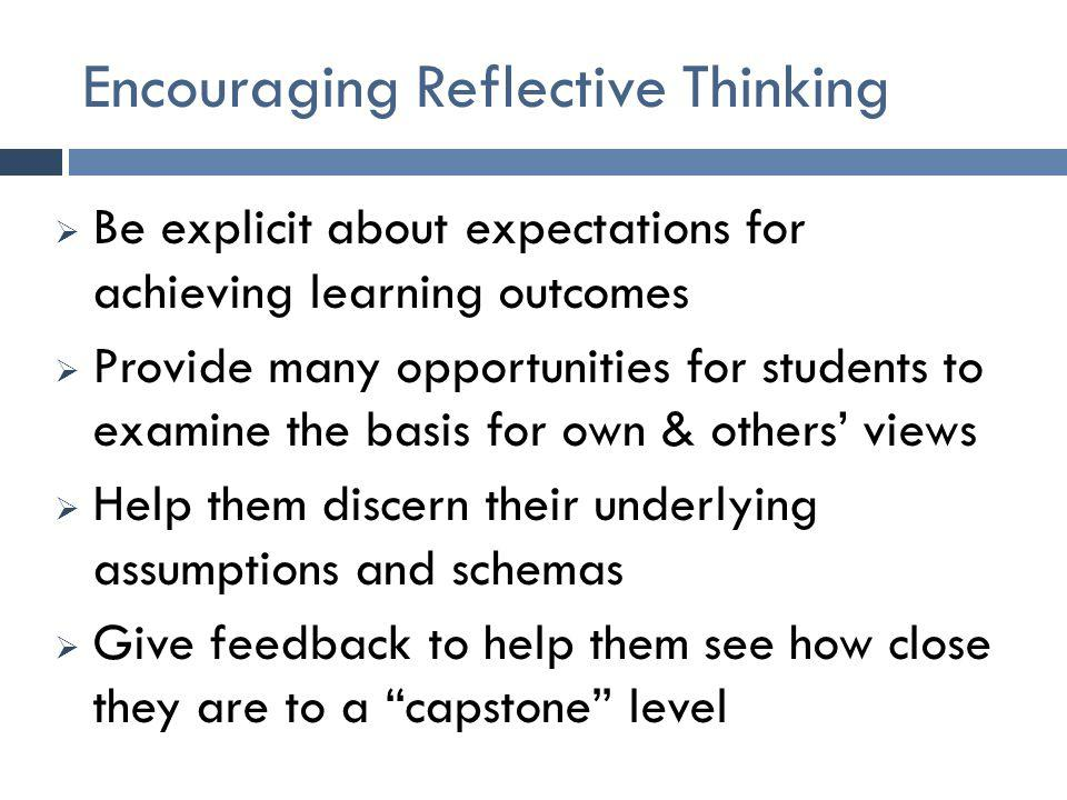 Encouraging Reflective Thinking  Be explicit about expectations for achieving learning outcomes  Provide many opportunities for students to examine the basis for own & others' views  Help them discern their underlying assumptions and schemas  Give feedback to help them see how close they are to a capstone level