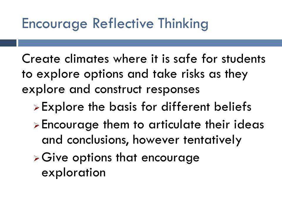 Encourage Reflective Thinking Create climates where it is safe for students to explore options and take risks as they explore and construct responses