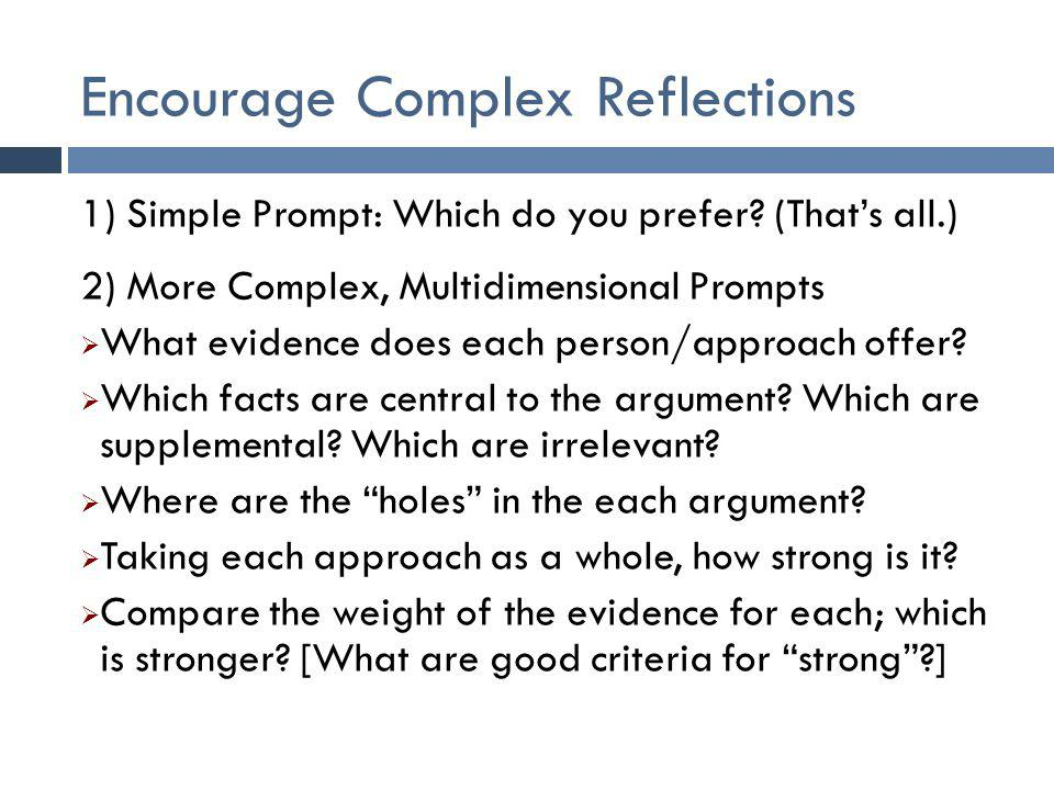 Encourage Complex Reflections 1) Simple Prompt: Which do you prefer? (That's all.) 2) More Complex, Multidimensional Prompts  What evidence does each