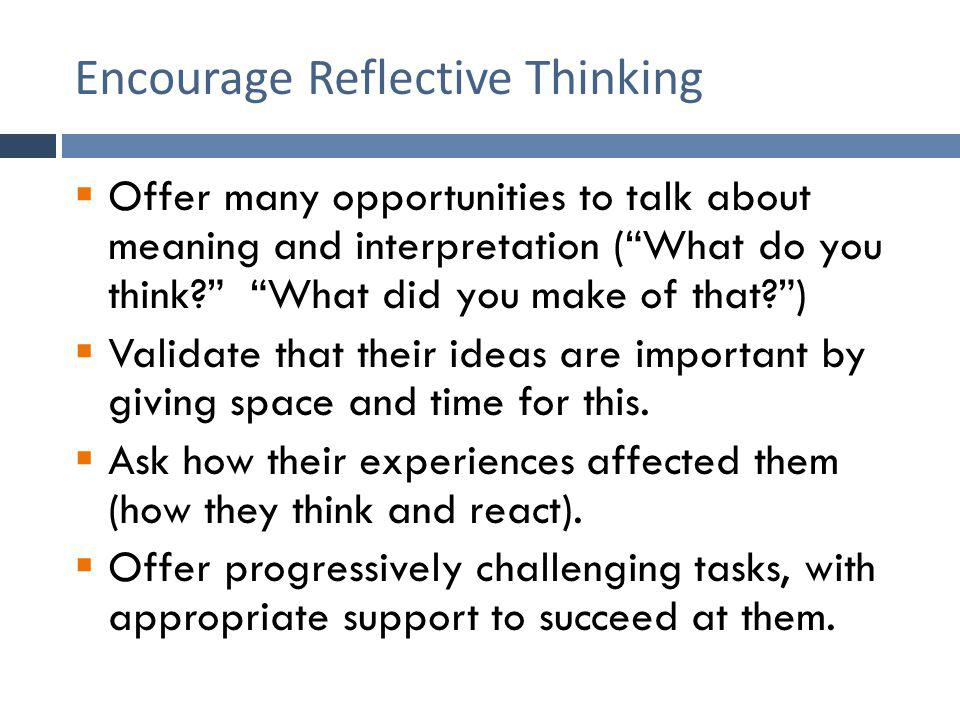 Encourage Reflective Thinking  Offer many opportunities to talk about meaning and interpretation ( What do you think What did you make of that )  Validate that their ideas are important by giving space and time for this.
