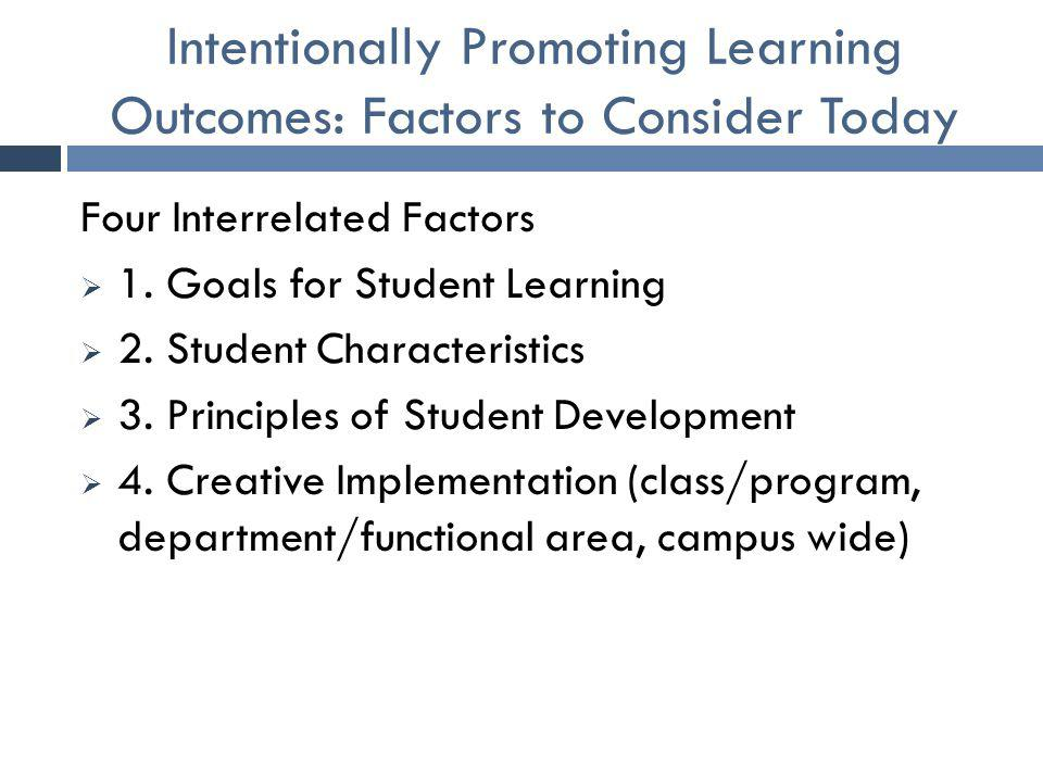 Intentionally Promoting Learning Outcomes: Factors to Consider Today Four Interrelated Factors  1. Goals for Student Learning  2. Student Characteri