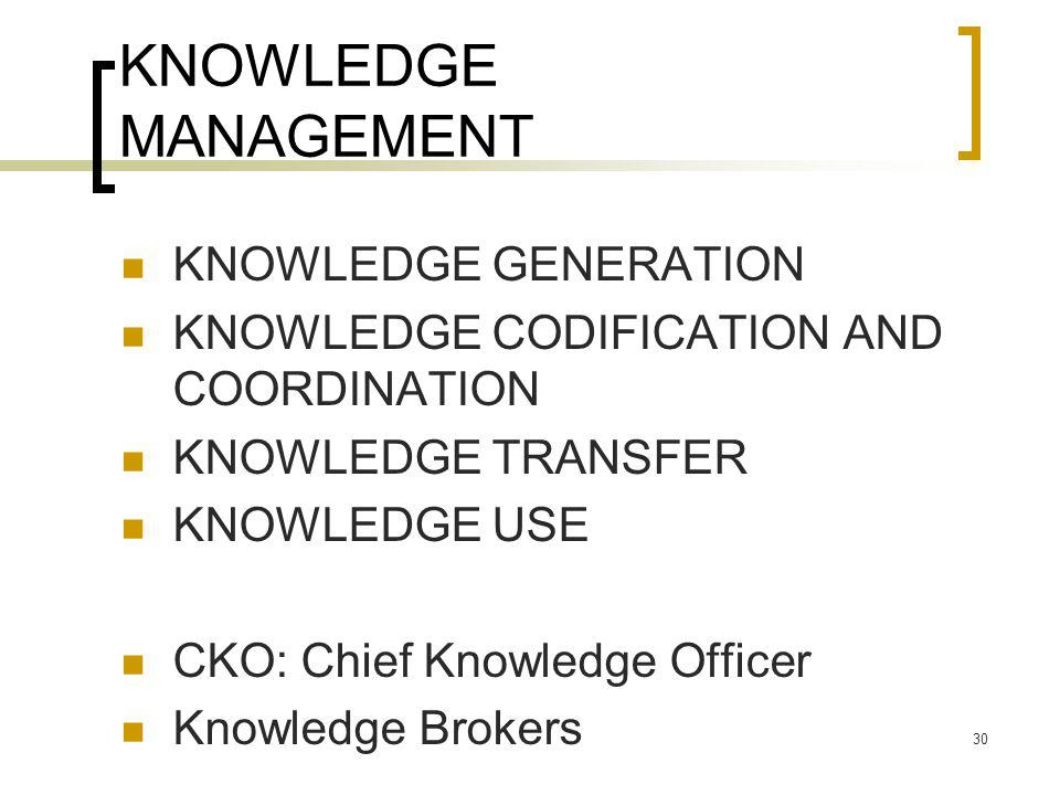30 KNOWLEDGE MANAGEMENT KNOWLEDGE GENERATION KNOWLEDGE CODIFICATION AND COORDINATION KNOWLEDGE TRANSFER KNOWLEDGE USE CKO: Chief Knowledge Officer Knowledge Brokers