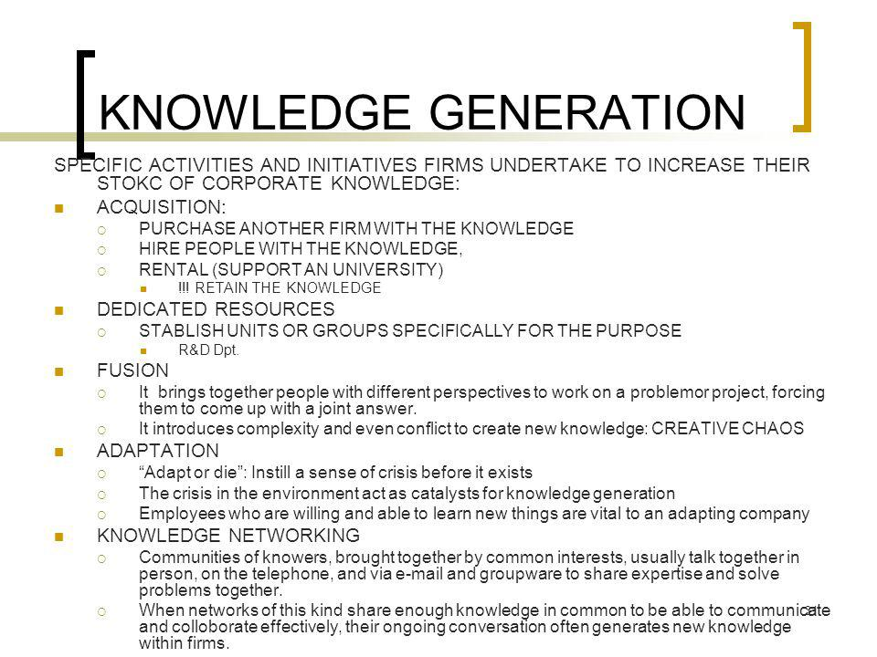 31 KNOWLEDGE GENERATION SPECIFIC ACTIVITIES AND INITIATIVES FIRMS UNDERTAKE TO INCREASE THEIR STOKC OF CORPORATE KNOWLEDGE: ACQUISITION:  PURCHASE ANOTHER FIRM WITH THE KNOWLEDGE  HIRE PEOPLE WITH THE KNOWLEDGE,  RENTAL (SUPPORT AN UNIVERSITY) !!.