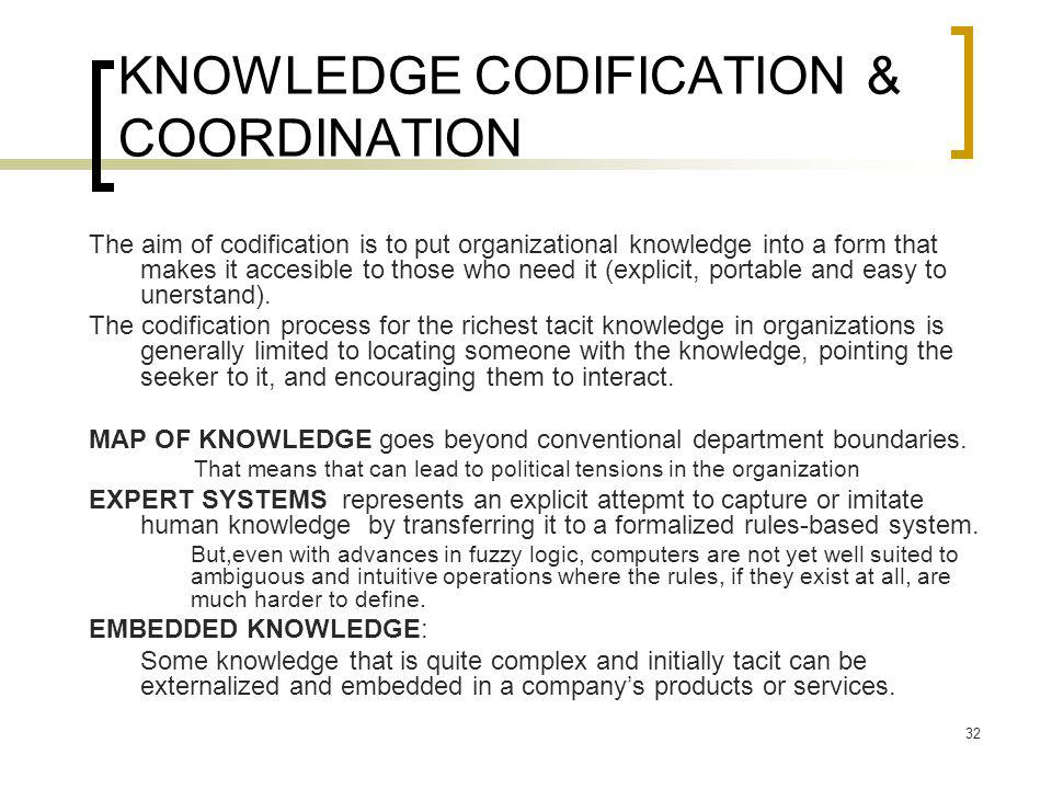 32 KNOWLEDGE CODIFICATION & COORDINATION The aim of codification is to put organizational knowledge into a form that makes it accesible to those who need it (explicit, portable and easy to unerstand).