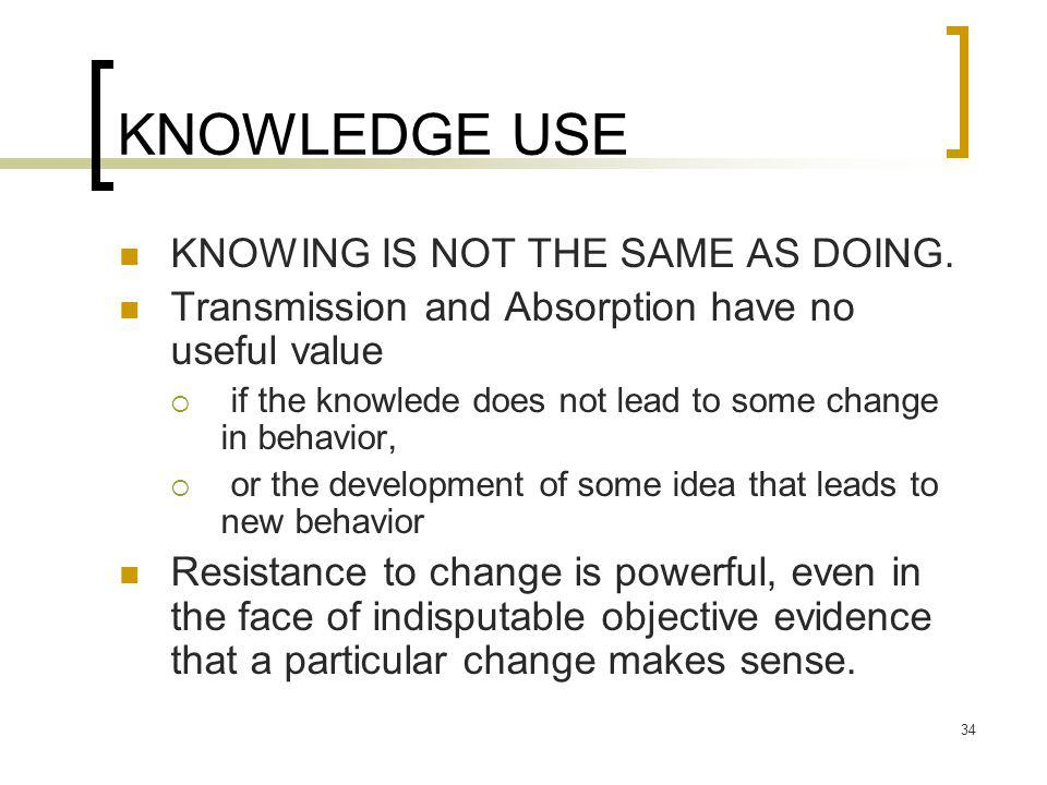 34 KNOWLEDGE USE KNOWING IS NOT THE SAME AS DOING.