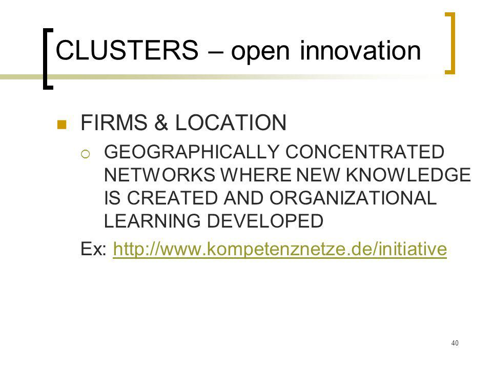 CLUSTERS – open innovation FIRMS & LOCATION  GEOGRAPHICALLY CONCENTRATED NETWORKS WHERE NEW KNOWLEDGE IS CREATED AND ORGANIZATIONAL LEARNING DEVELOPED Ex: http://www.kompetenznetze.de/initiativehttp://www.kompetenznetze.de/initiative 40