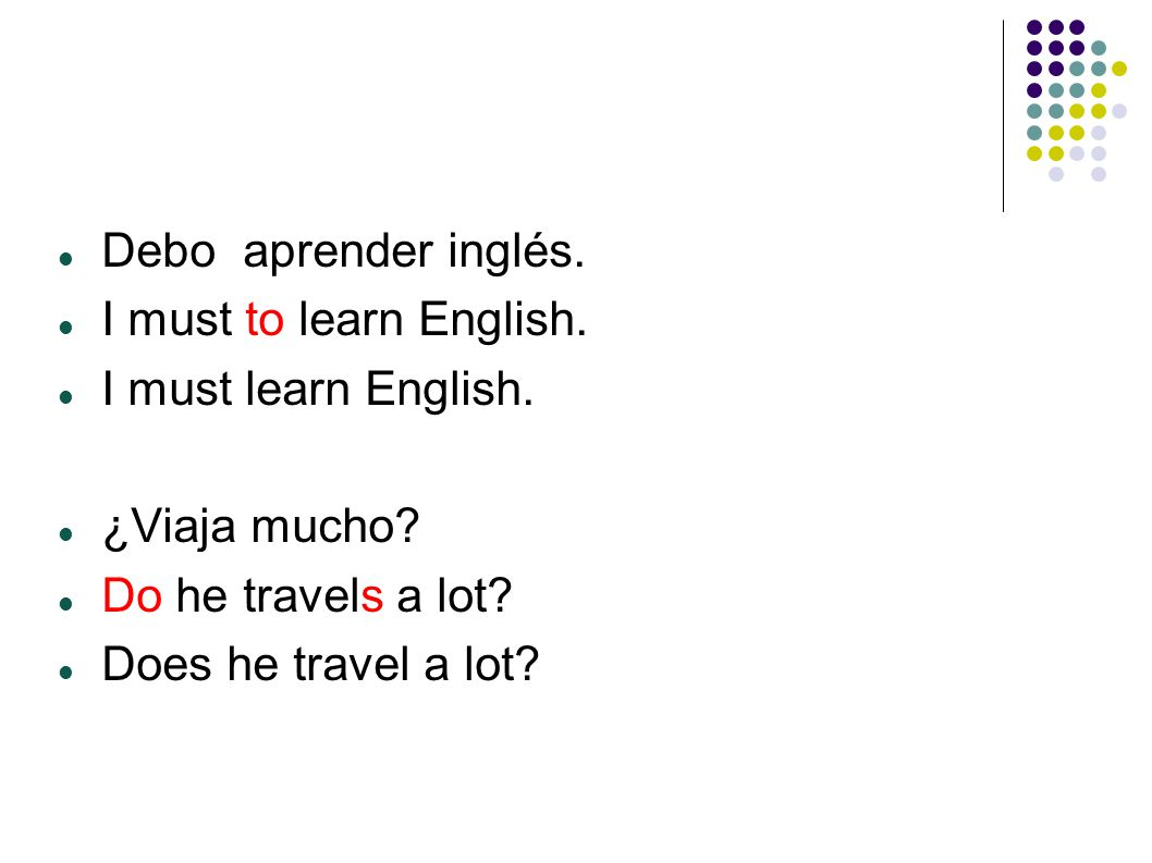 Debo aprender inglés. I must to learn English. I must learn English.