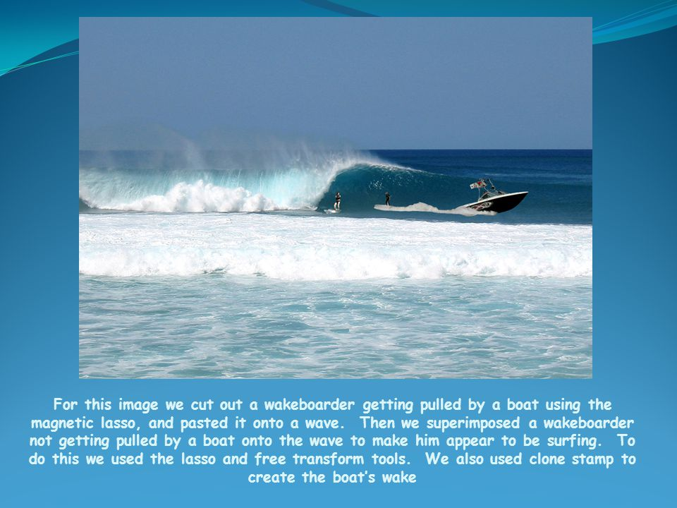 For this image we cut out a wakeboarder getting pulled by a boat using the magnetic lasso, and pasted it onto a wave.