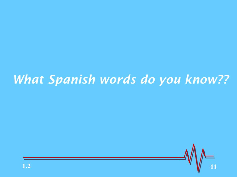 11 What Spanish words do you know?? 1.2