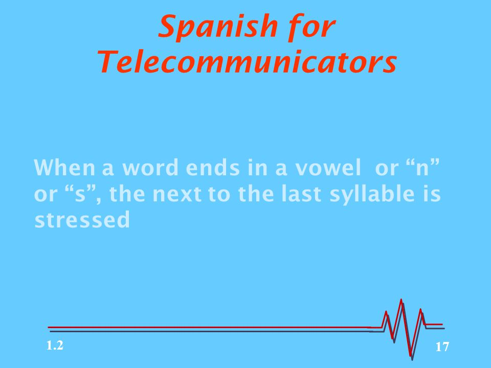 "17 Spanish for Telecommunicators When a word ends in a vowel or ""n"" or ""s"", the next to the last syllable is stressed 1.2"