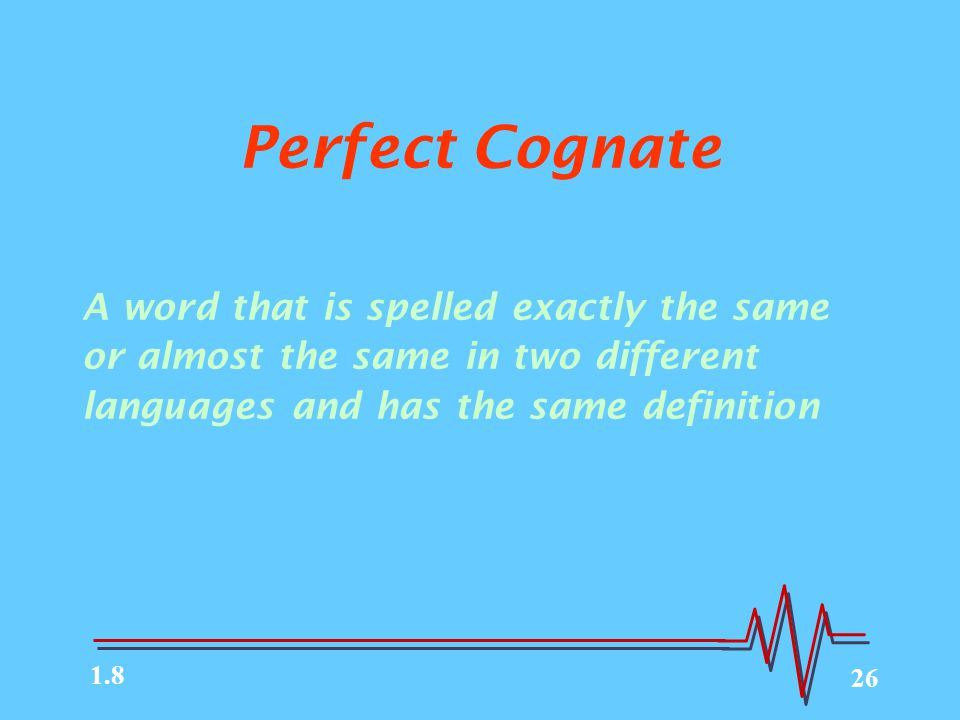 26 Perfect Cognate A word that is spelled exactly the same or almost the same in two different languages and has the same definition 1.8
