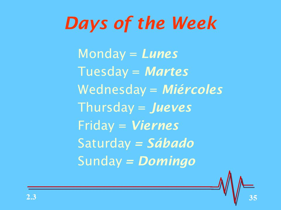 35 Days of the Week Monday = Lunes Tuesday = Martes Wednesday = Miércoles Thursday = Jueves Friday = Viernes Saturday = Sábado Sunday = Domingo 2.3
