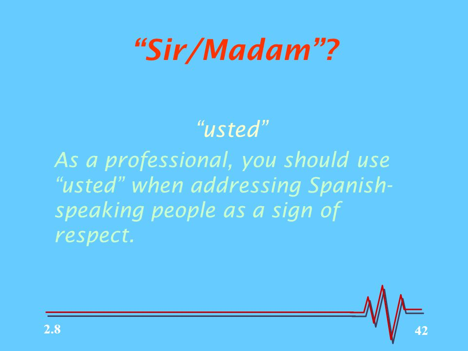 "42 ""Sir/Madam""? ""usted"" As a professional, you should use ""usted"" when addressing Spanish- speaking people as a sign of respect. 2.8"