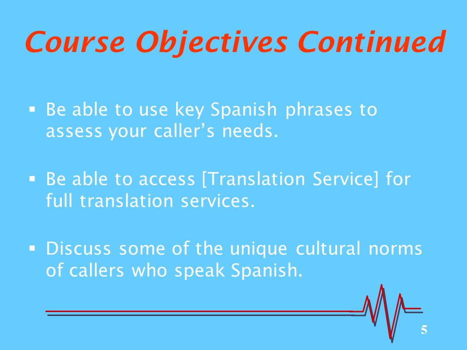 5 Course Objectives Continued  Be able to use key Spanish phrases to assess your caller's needs.