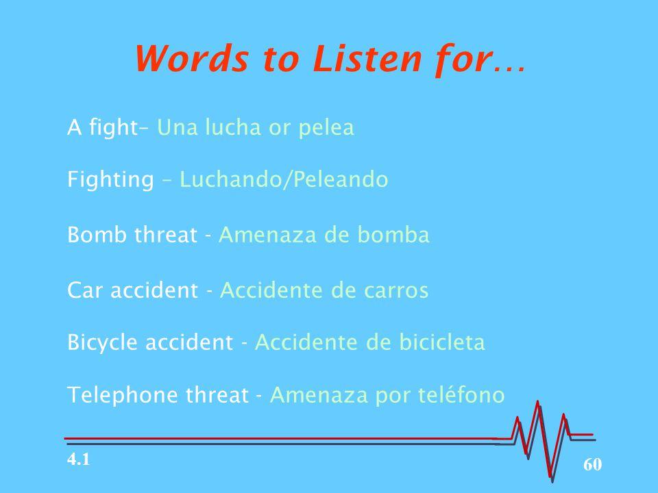 60 Words to Listen for… A fight– Una lucha or pelea Fighting – Luchando/Peleando Bomb threat - Amenaza de bomba Car accident - Accidente de carros Bicycle accident - Accidente de bicicleta Telephone threat - Amenaza por teléfono 4.1