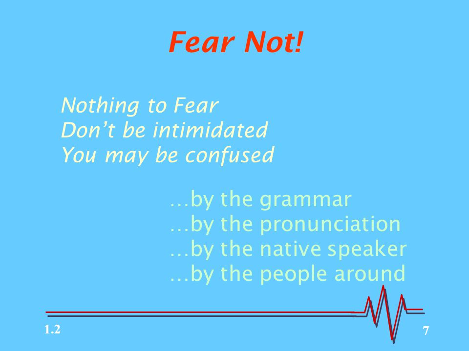 7 Fear Not! Nothing to Fear Don't be intimidated You may be confused …by the grammar …by the pronunciation …by the native speaker …by the people aroun