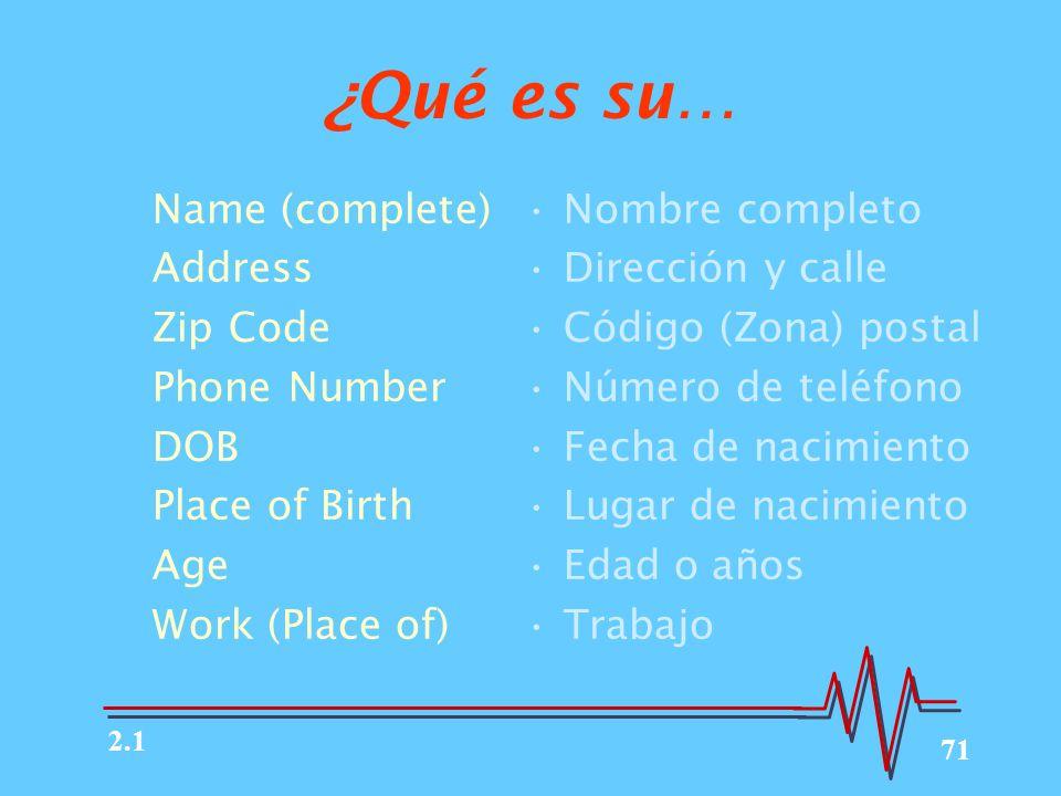 71 ¿Qué es su… Name (complete) Address Zip Code Phone Number DOB Place of Birth Age Work (Place of) Nombre completo Dirección y calle Código (Zona) postal Número de teléfono Fecha de nacimiento Lugar de nacimiento Edad o años Trabajo 2.1