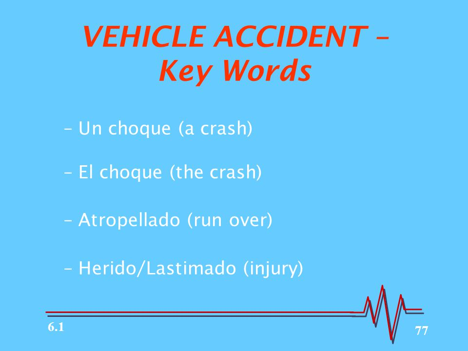 77 VEHICLE ACCIDENT – Key Words –Un choque (a crash) –El choque (the crash) –Atropellado (run over) –Herido/Lastimado (injury) 6.1