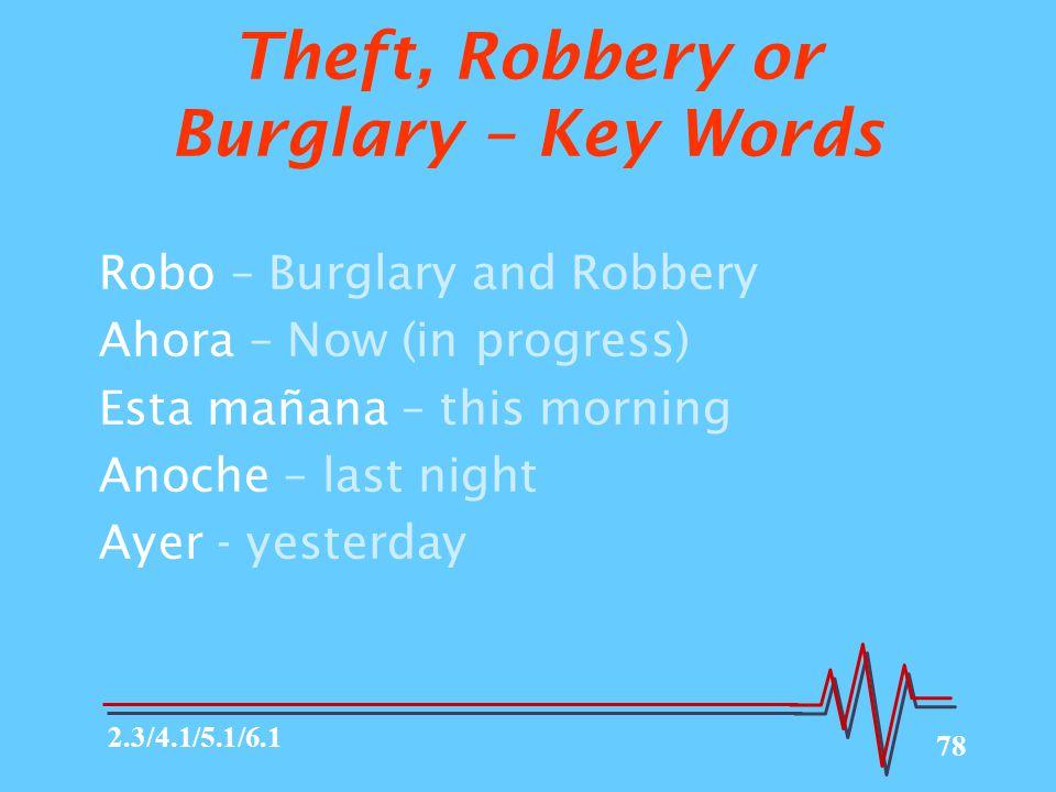 78 Theft, Robbery or Burglary – Key Words Robo – Burglary and Robbery Ahora – Now (in progress) Esta mañana – this morning Anoche – last night Ayer - yesterday 2.3/4.1/5.1/6.1