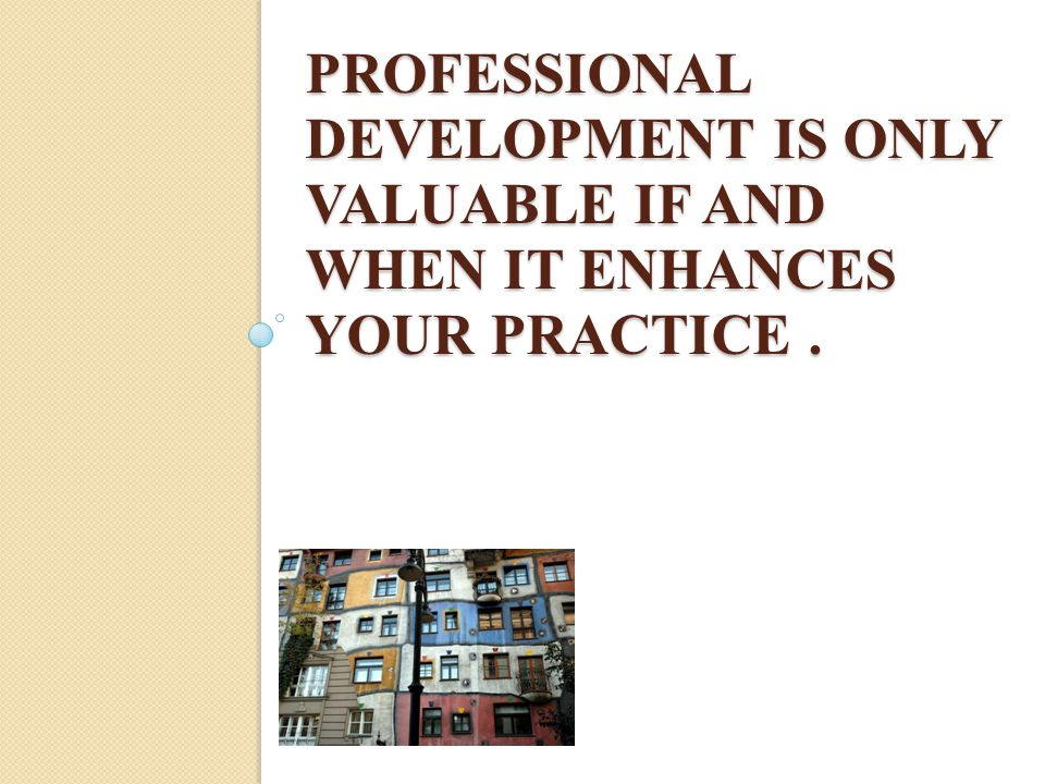 PROFESSIONAL DEVELOPMENT IS ONLY VALUABLE IF AND WHEN IT ENHANCES YOUR PRACTICE.