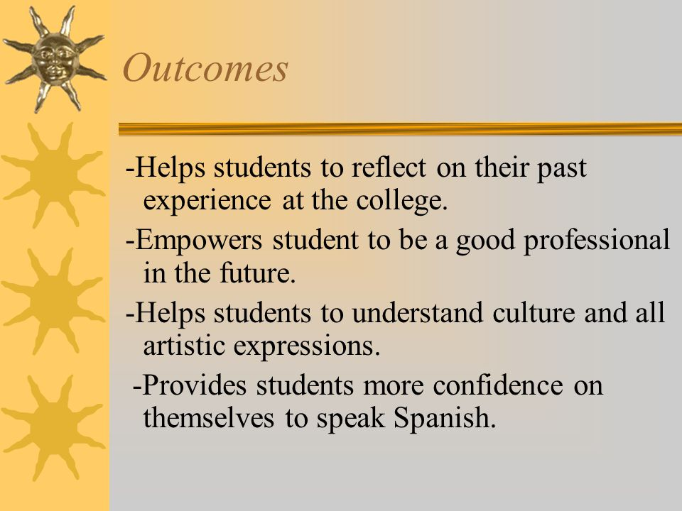 Outcomes -Helps students to reflect on their past experience at the college.