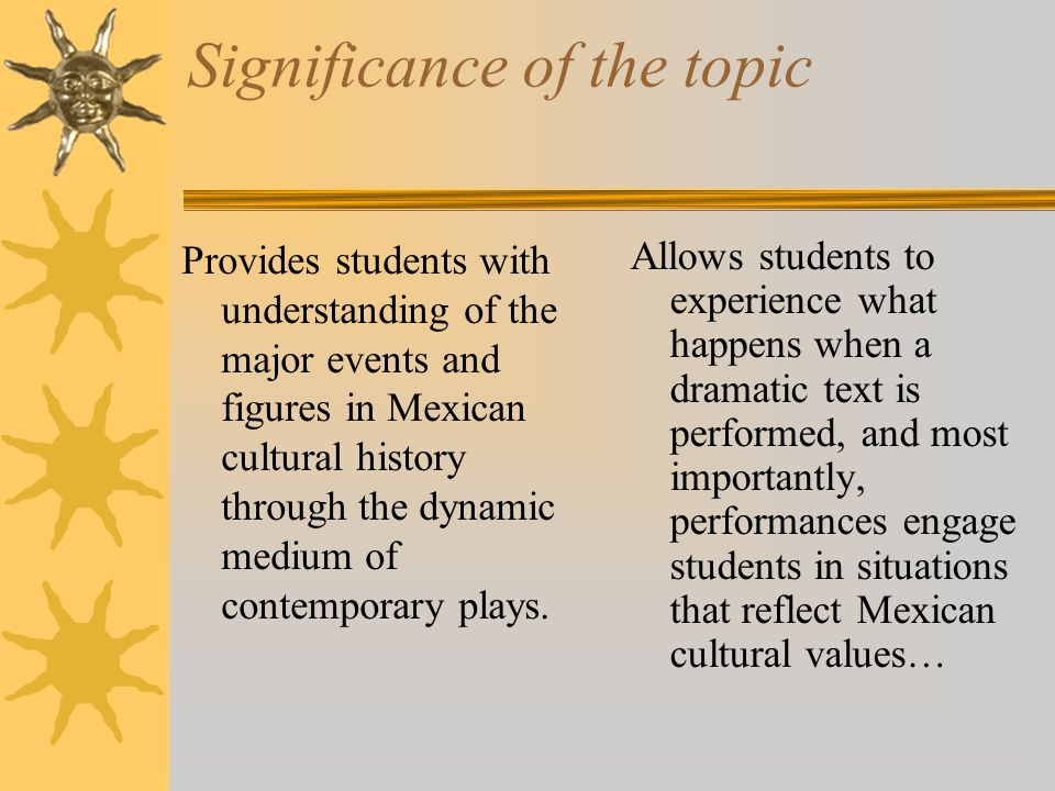 Significance of the topic Provides students with understanding of the major events and figures in Mexican cultural history through the dynamic medium of contemporary plays.