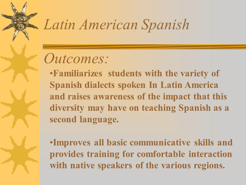 Latin American Spanish Outcomes: Familiarizes students with the variety of Spanish dialects spoken In Latin America and raises awareness of the impact that this diversity may have on teaching Spanish as a second language.