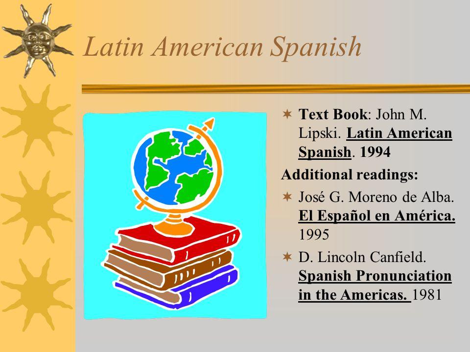 Latin American Spanish  Text Book: John M. Lipski. Latin American Spanish. 1994 Additional readings:  José G. Moreno de Alba. El Español en América.