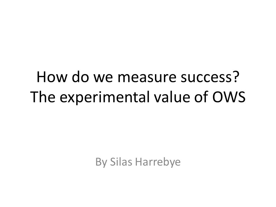 How do we measure success? The experimental value of OWS By Silas Harrebye