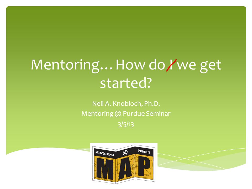 Mentoring…How do I we get started Neil A. Knobloch, Ph.D. Mentoring @ Purdue Seminar 3/5/13