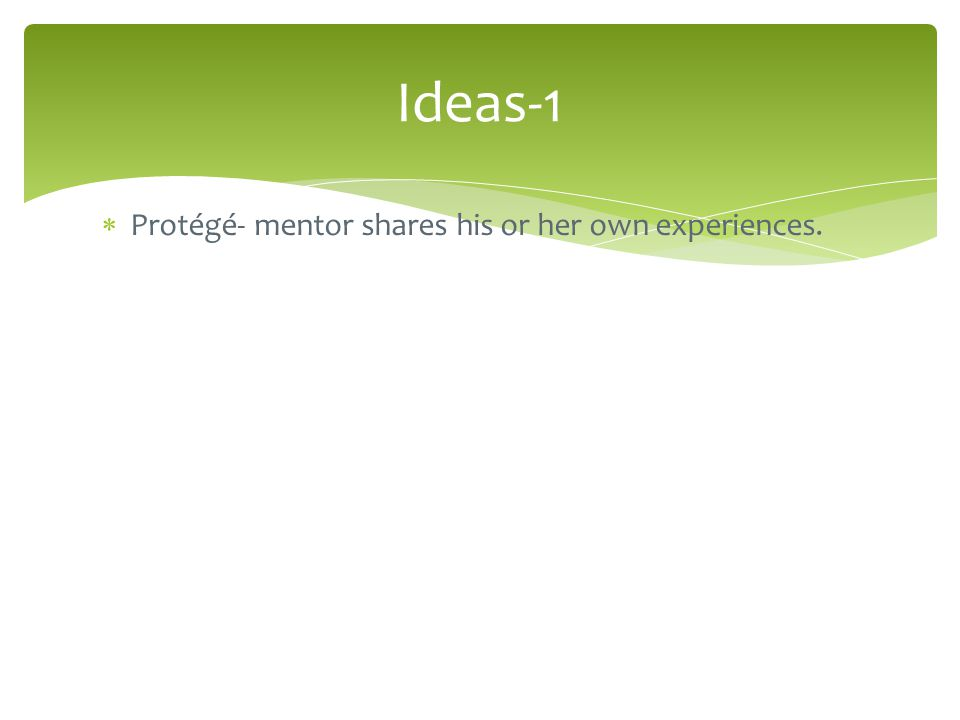  Protégé- mentor shares his or her own experiences. Ideas-1