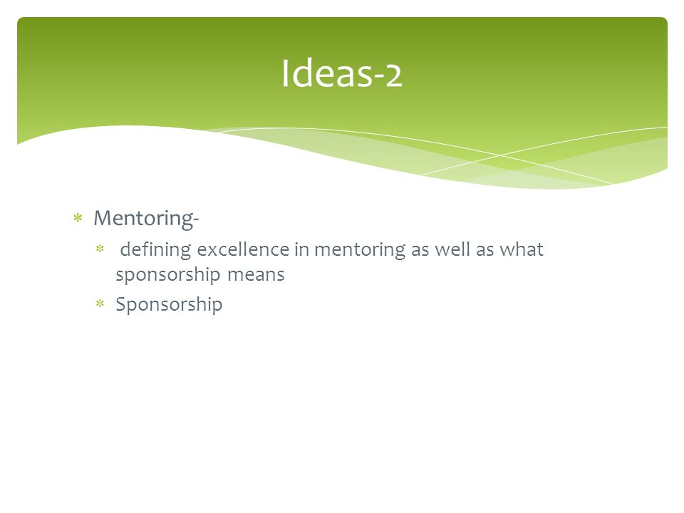  Mentoring-  defining excellence in mentoring as well as what sponsorship means  Sponsorship Ideas-2