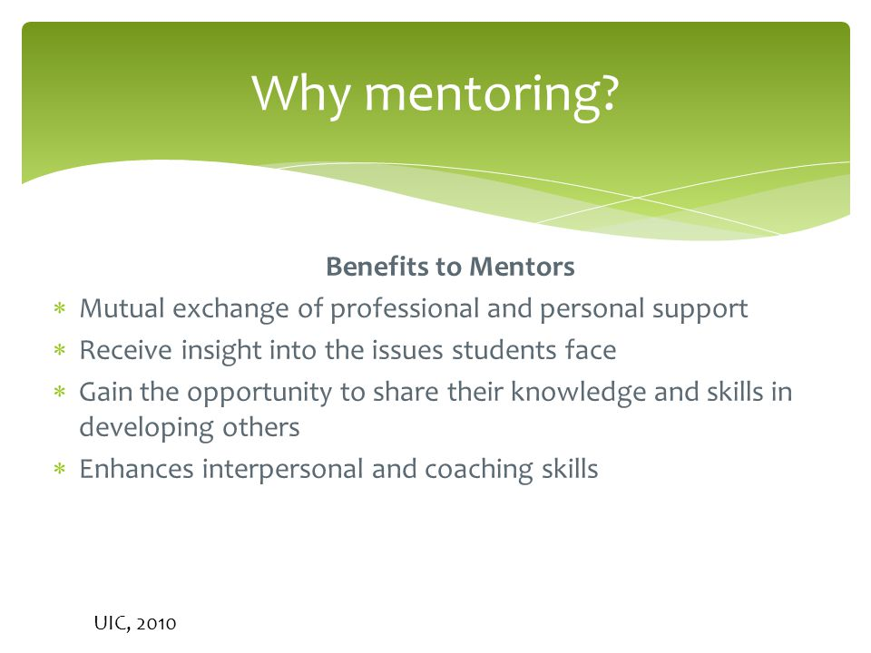 Benefits to Mentors  Mutual exchange of professional and personal support  Receive insight into the issues students face  Gain the opportunity to share their knowledge and skills in developing others  Enhances interpersonal and coaching skills Why mentoring.