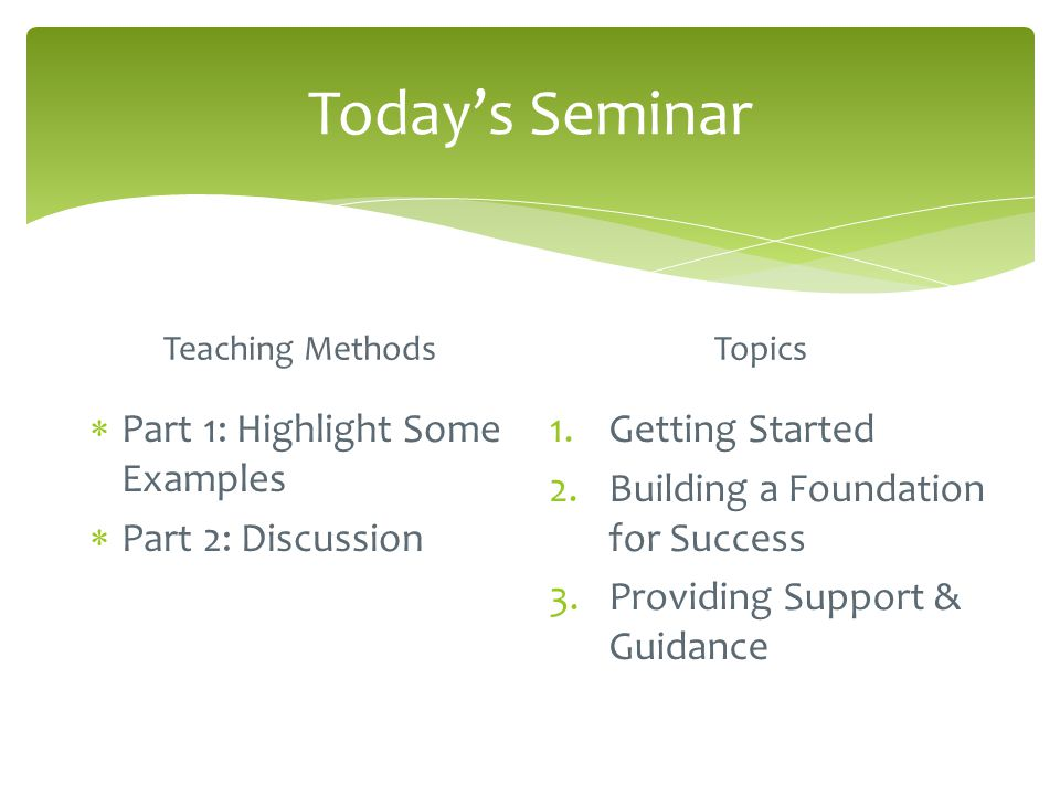 Today's Seminar Teaching Methods  Part 1: Highlight Some Examples  Part 2: Discussion Topics 1.Getting Started 2.Building a Foundation for Success 3.Providing Support & Guidance
