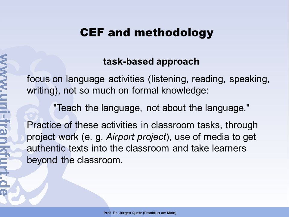 Prof. Dr. Jürgen Quetz (Frankfurt am Main) CEF and methodology task-based approach focus on language activities (listening, reading, speaking, writing