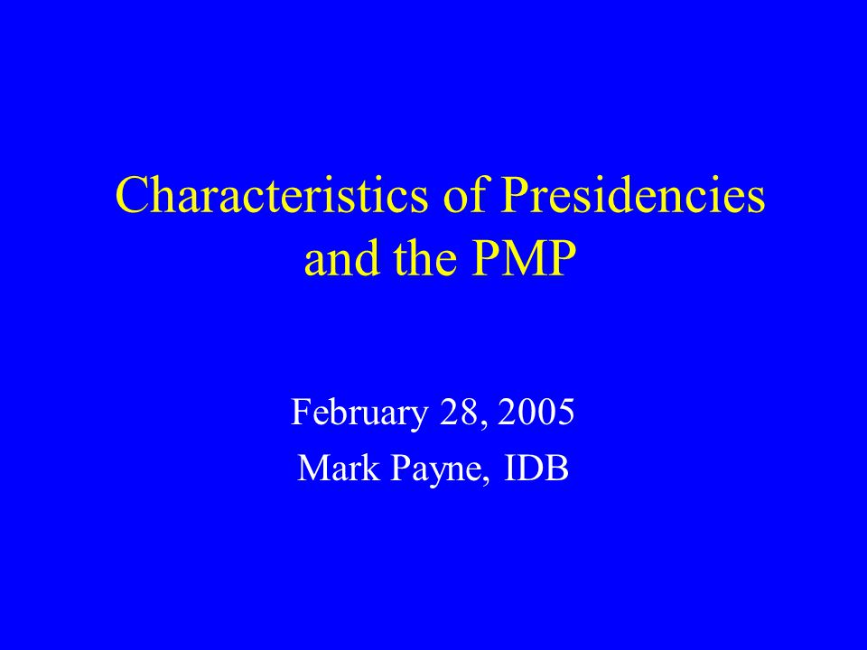 Characteristics of Presidencies and the PMP February 28, 2005 Mark Payne, IDB